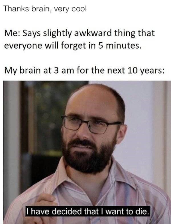 Forehead - Thanks brain, very cool Me: Says slightly awkward thing that everyone will forget in 5 minutes. My brain at 3 am for the next 10 years: I have decided that I want to die.