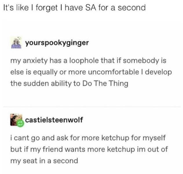 Product - It's like I forget I have SA for a second yourspookyginger my anxiety has a loophole that if somebody is else is equally or more uncomfortable I develop the sudden ability to Do The Thing castielsteenwolf i cant go and ask for more ketchup for myself but if my friend wants more ketchup im out of my seat in a second
