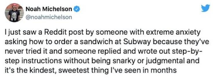 Water - Noah Michelson @noahmichelson I just saw a Reddit post by someone with extreme anxiety asking how to order a sandwich at Subway because they've never tried it and someone replied and wrote out step-by- step instructions without being snarky or judgmental and it's the kindest, sweetest thing I've seen in months