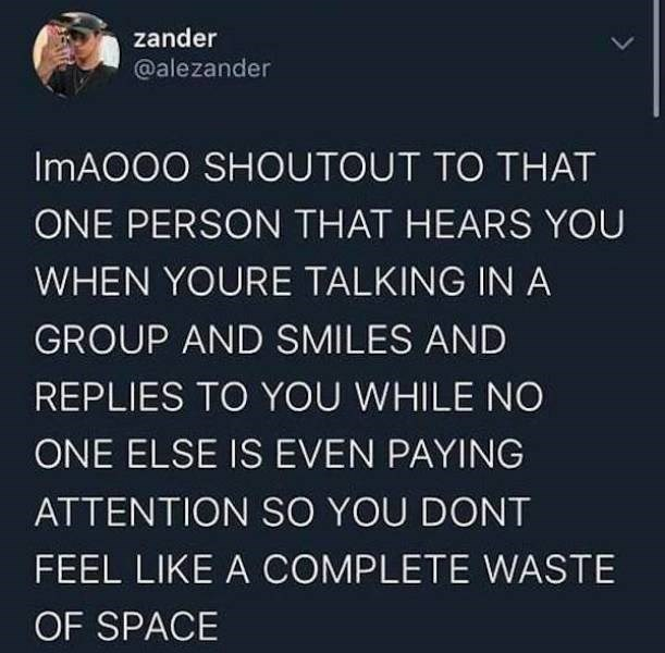 Organism - zander @alezander IMAO00 SHOUTOUT TO THAT ONE PERSON THAT HEARS YOU WHEN YOURE TALKING IN A GROUP AND SMILES AND REPLIES TO YOU WHILE NO ONE ELSE IS EVEN PAYING ATTENTION SO YOU DONT FEEL LIKE A COMPLETE WASTE OF SPACE