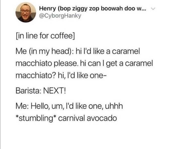 Font - Henry (bop ziggy zop boowah doo w... @CyborgHanky [in line for coffee] Me (in my head): hi l'd like a caramel macchiato please. hi can I get a caramel macchiato? hi, l'd like one- Barista: NEXT! Me: Hello, um, Il'd like one, uhhh *stumbling* carnival avocado