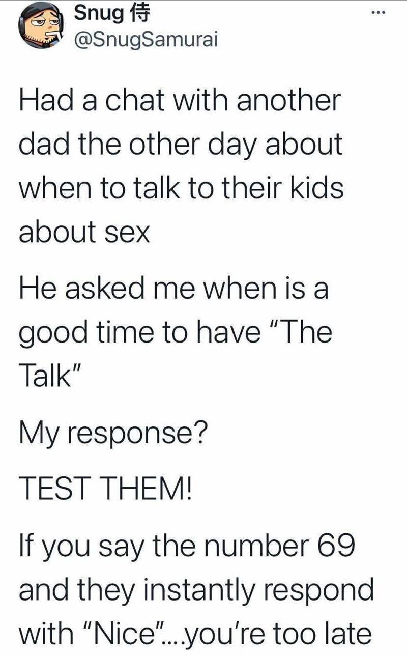"""Font - Snug @SnugSamurai Had a chat with another dad the other day about when to talk to their kids about sex He asked me when is a good time to have """"The Talk"""" My response? TEST THEM! If you say the number 69 and they instantly respond with """"Nice"""".you're too late"""