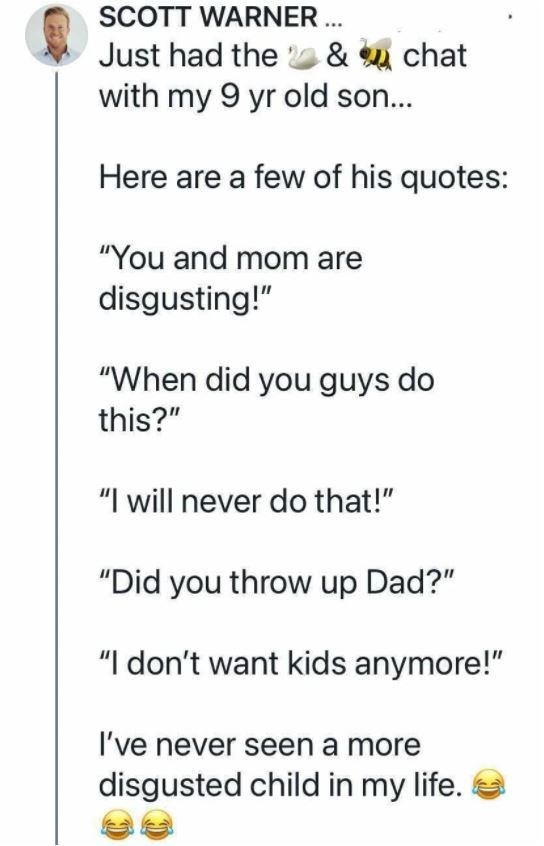 """Font - SCOTT WARNER . Just had the & u chat with my 9 yr old son... Here are a few of his quotes: """"You and mom are disgusting!"""" """"When did you guys do this?"""" """"I will never do that!"""" """"Did you throw up Dad?"""" """"I don't want kids anymore!"""" I've never seen a more disgusted child in my life."""
