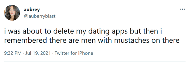 Rectangle - aubrey @auberryblast ... i was about to delete my dating apps but then i remembered there are men with mustaches on there 9:32 PM · Jul 19, 2021 · Twitter for iPhone