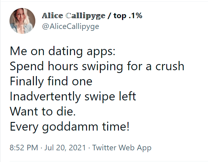 Font - Alice Callipyge / top .1% @AliceCallipyge Me on dating apps: Spend hours swiping for a crush Finally find one Inadvertently swipe left Want to die. Every goddamm time! 8:52 PM · Jul 20, 2021 · Twitter Web App