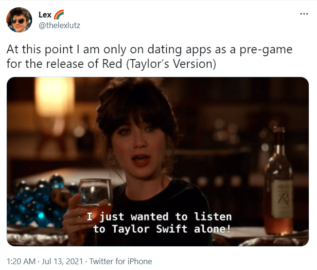 Product - Lex @thelexlutz At this point I am only on dating apps as a pre-game for the release of Red (Taylor's Version) ... I just wanted to listen to Taylor Swift alone! 1:20 AM - Jul 13, 2021 · Twitter for iPhone R