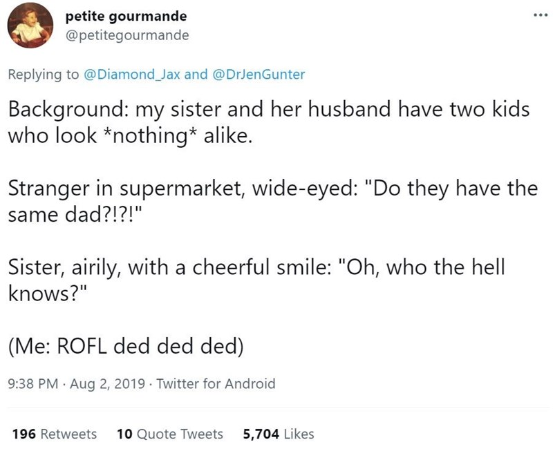 """Font - petite gourmande @petitegourmande Replying to @Diamond Jax and @DrJenGunter Background: my sister and her husband have two kids who look *nothing* alike. Stranger in supermarket, wide-eyed: """"Do they have the same dad?!?!"""" Sister, airily, with a cheerful smile: """"Oh, who the hell knows?"""" (Me: ROFL ded ded ded) 9:38 PM Aug 2, 2019 · Twitter for Android 196 Retweets 10 Quote Tweets 5,704 Likes"""