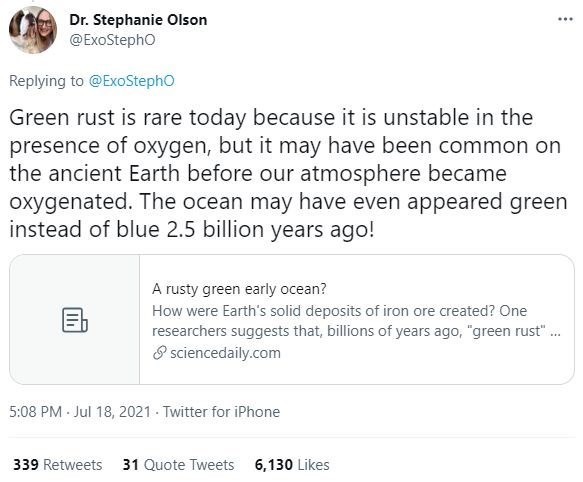 """Font - Dr. Stephanie Olson @ExoStepho ... Replying to @ExoStepho Green rust is rare today because it is unstable in the presence of oxygen, but it may have been common on the ancient Earth before our atmosphere became oxygenated. The ocean may have even appeared green instead of blue 2.5 billion years ago! A rusty green early ocean? How were Earth's solid deposits of iron ore created? One researchers suggests that, billions of years ago, """"green rust"""". 8 sciencedaily.com 5:08 PM Jul 18, 2021 Twit"""