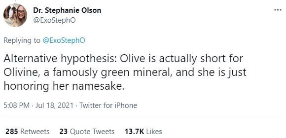 Font - Dr. Stephanie Olson @ExoStepho ... Replying to @ExoStepho Alternative hypothesis: Olive is actually short for Olivine, a famously green mineral, and she is just honoring her namesake. 5:08 PM Jul 18, 2021 Twitter for iPhone 285 Retweets 23 Quote Tweets 13.7K Likes