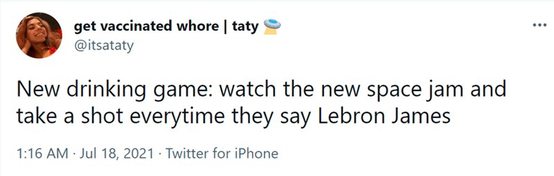 Font - get vaccinated whore | taty @itsataty New drinking game: watch the new space jam and take a shot everytime they say Lebron James 1:16 AM · Jul 18, 2021 · Twitter for iPhone