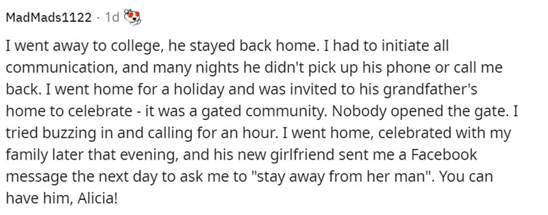 """Font - MadMads1122 · 1d I went away to college, he stayed back home. I had to initiate all communication, and many nights he didn't pick up his phone or call me back. I went home for a holiday and was invited to his grandfather's home to celebrate - it was a gated community. Nobody opened the gate. I tried buzzing in and calling for an hour. I went home, celebrated with my family later that evening, and his new girlfriend sent me a Facebook message the next day to ask me to """"stay away from her m"""