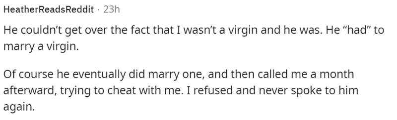 """Font - HeatherReadsReddit · 23h He couldn't get over the fact that I wasn't a virgin and he was. He """"had"""" to marry a virgin. Of course he eventually did marry one, and then called me a month afterward, trying to cheat with me. I refused and never spoke to him again."""