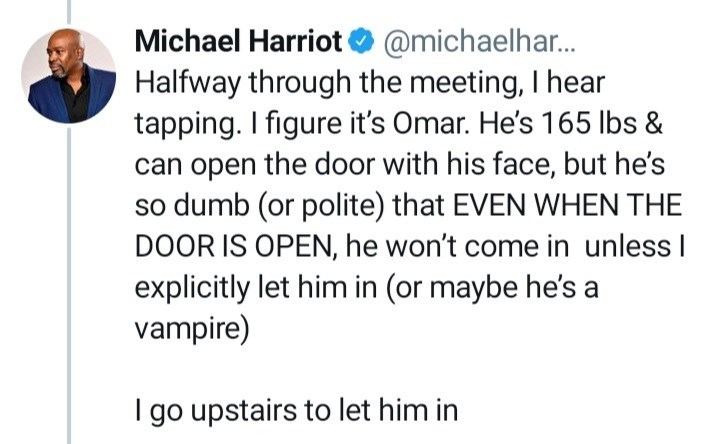 Gesture - Michael Harriot O @michaelhar. Halfway through the meeting, I hear tapping. I figure it's Omar. He's 165 lbs & can open the door with his face, but he's so dumb (or polite) that EVEN WHEN THE DOOR IS OPEN, he won't come in unless I explicitly let him in (or maybe he's a vampire) I go upstairs to let him in
