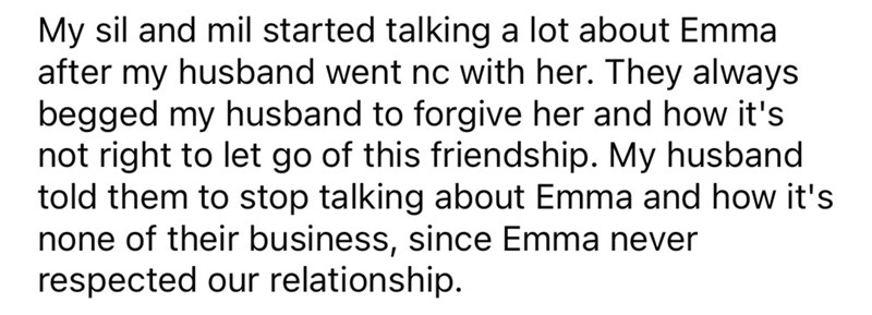 Font - My sil and mil started talking a lot about Emma after my husband went nc with her. They always begged my husband to forgive her and how it's not right to let go of this friendship. My husband told them to stop talking about Emma and how it's none of their business, since Emma never respected our relationship.