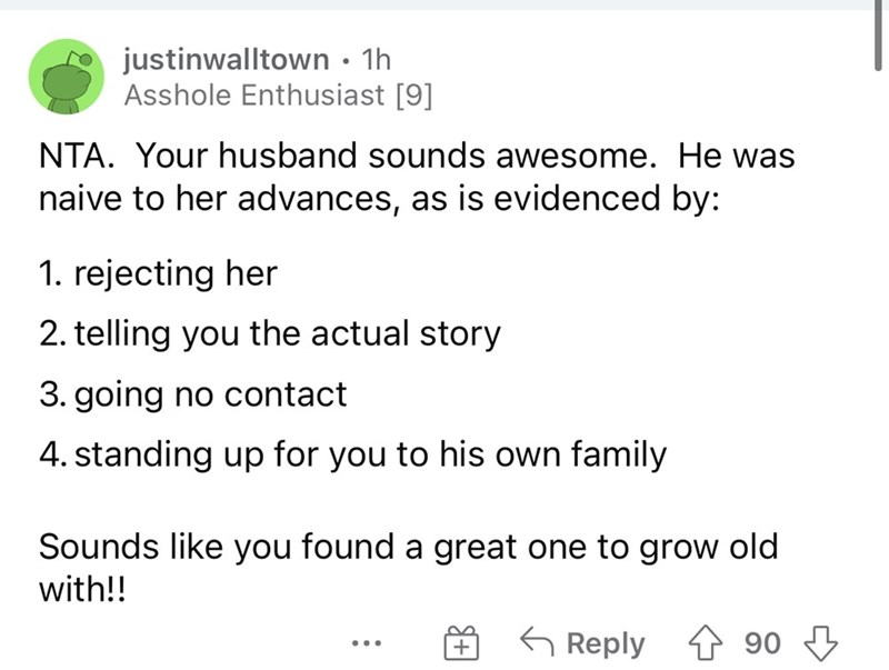 Font - justinwalltown • 1h Asshole Enthusiast [9] NTA. Your husband sounds awesome. He was naive to her advances, as is evidenced by: 1. rejecting her 2. telling you the actual story 3. going no contact 4. standing up for you to his own family Sounds like you found a great one to grow old with!! G Reply 1 90 3 + ...