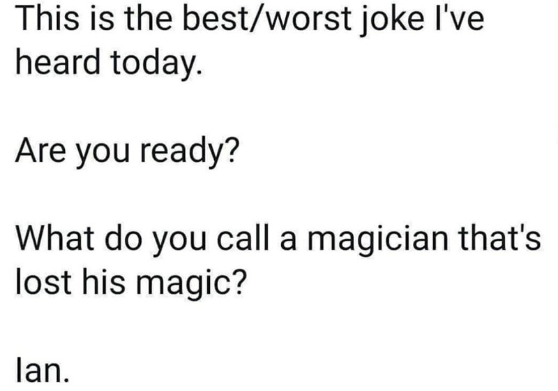 Font - This is the best/worst joke l've heard today. Are you ready? What do you call a magician that's lost his magic? lan.
