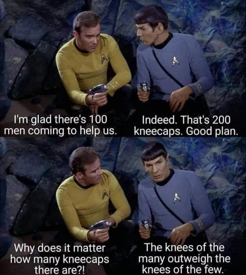 Clothing - I'm glad there's 100 men coming to help us. Indeed. That's 200 kneecaps. Good plan. The knees of the Why does it matter how many kneecaps there are?! many outweigh the knees of the few.