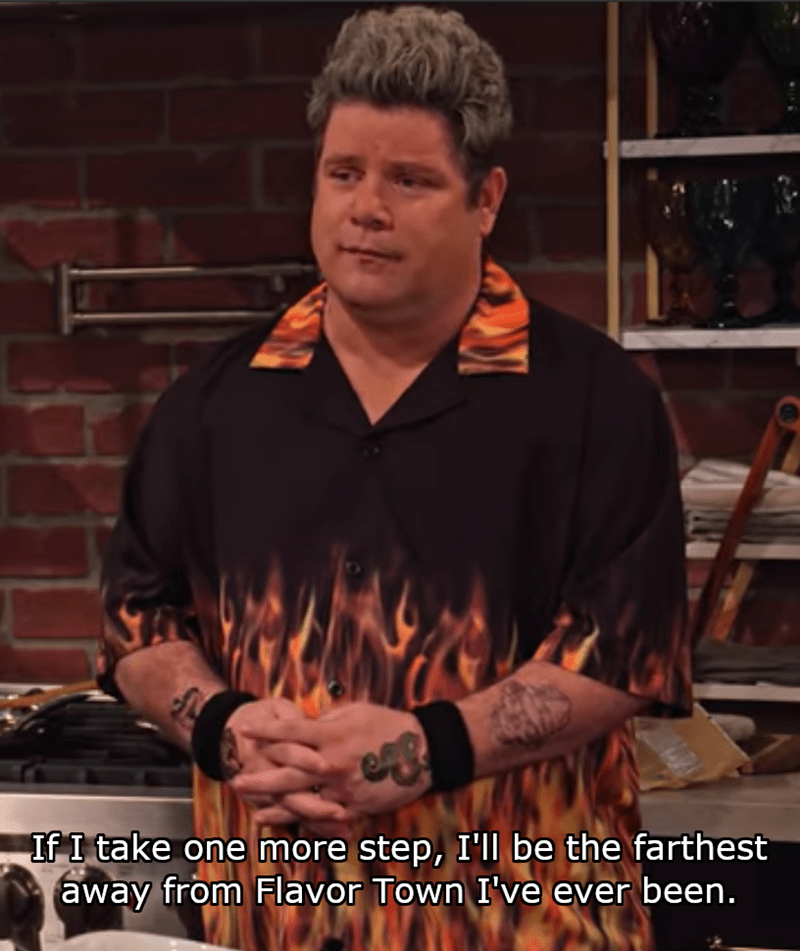 Watch - If I take one more step, I'll be the farthest away from Flavor Town I've ever been.