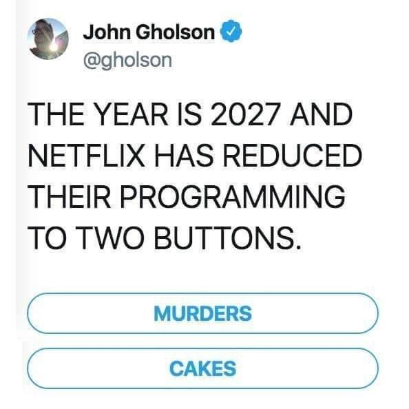 Font - John Gholson @gholson THE YEAR IS 2027 AND NETFLIX HAS REDUCED THEIR PROGRAMMING TO TWO BUTTONS. MURDERS CAKES