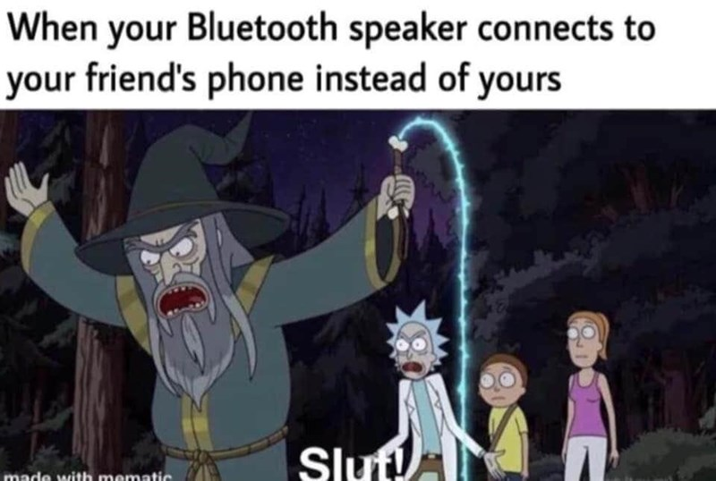 World - When your Bluetooth speaker connects to your friend's phone instead of yours Slut! made with mematic