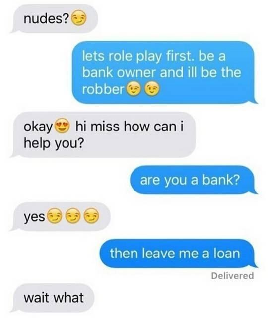 Product - nudes? lets role play first. be a bank owner and ill be the robber O e okaye hi miss how can i help you? are you a bank? yes then leave me a loan Delivered wait what