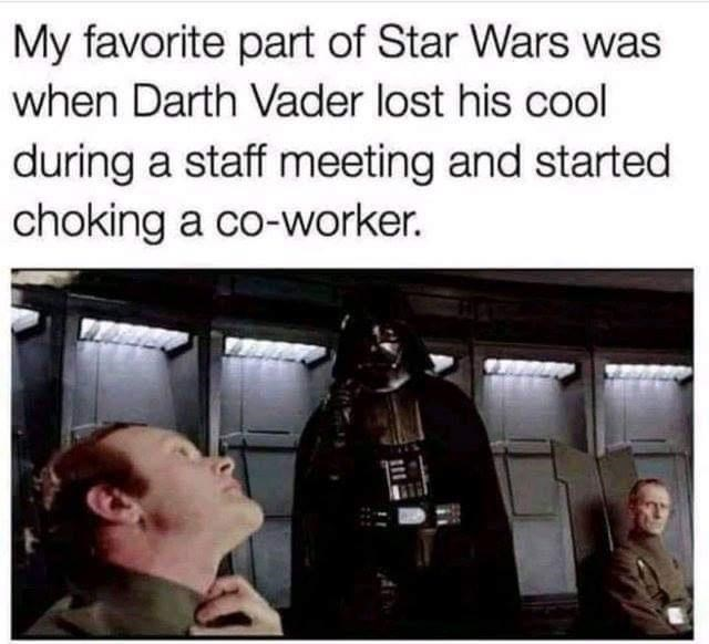 Human - My favorite part of Star Wars was when Darth Vader lost his cool during a staff meeting and started choking a co-worker.