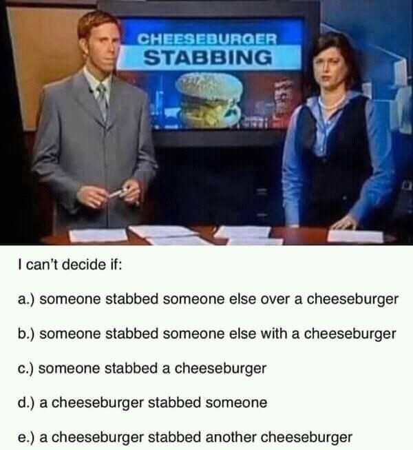 Clothing - CHEESEBURGER STABBING I can't decide if: a.) someone stabbed someone else over a cheeseburger b.) someone stabbed someone else with a cheeseburger c.) someone stabbed a cheeseburger d.) a cheeseburger stabbed someone e.) a cheeseburger stabbed another cheeseburger