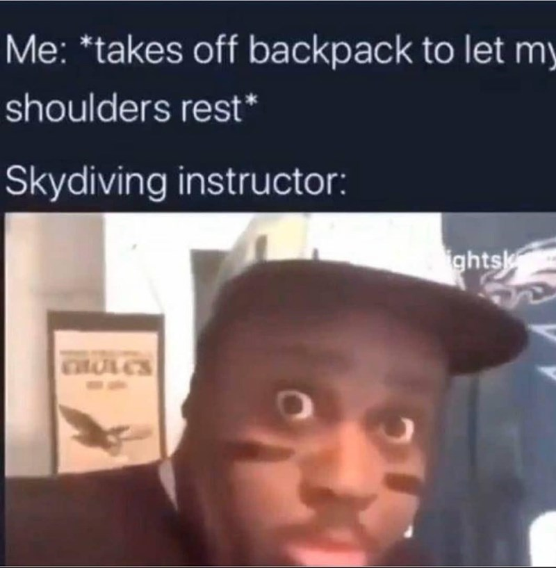 Jaw - Me: *takes off backpack to let my shoulders rest* Skydiving instructor: ghtsk CHULES