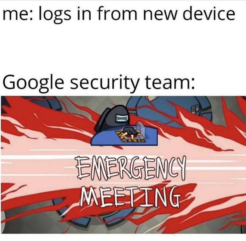 Motor vehicle - me: logs in from new device Google security team: EMERGENCY MEETING