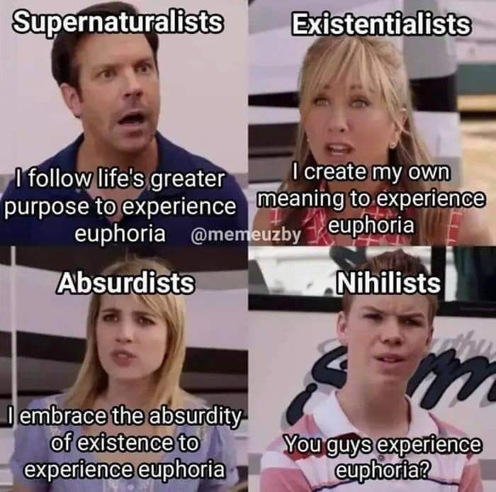 Hair - Supernaturalists Existentialists I create my own I follow life's greater purpose to experience meaning to experience euphoria @memeuzby euphoria Absurdists Nihilists embrace the absurdity- of existence to experience euphoria You guys experience euphoria?