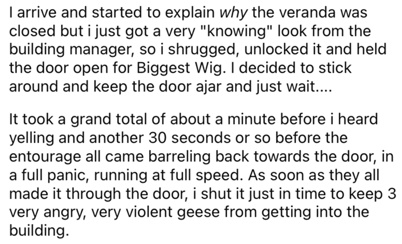 """Font - I arrive and started to explain why the veranda was closed but i just got a very """"knowing"""" look from the building manager, so i shrugged, unlocked it and held the door open for Biggest Wig. I decided to stick around and keep the door ajar and just wait... It took a grand total of about a minute before i heard yelling and another 30 seconds or so before the entourage all came barreling back towards the door, in a full panic, running at full speed. As soon as they all made it through the do"""