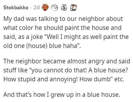 """Font - Stokbakko - 2d 20 My dad was talking to our neighbor about what color he should paint the house and said, as a joke """"Well I might as well paint the old one (house) blue haha"""". The neighbor became almost angry and said stuff like """"you cannot do that! A blue house? How stupid and annoying! How dumb"""" etc. And that's how I grew up in a blue house."""