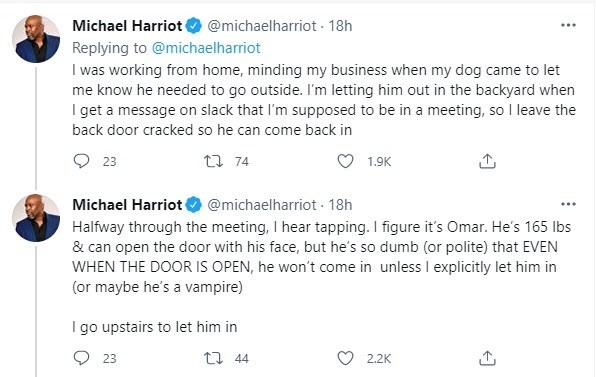 Font - Michael Harriot @michaelharriot 18h Replying to @michaelharriot I was working from home, minding my business when my dog came to let me know he needed to go outside. l'm letting him out in the backyard when I get a message on slack that I'm supposed to be in a meeting, so I leave the back door cracked so he can come back in 23 27 74 1.9K Michael Harriot Halfway through the meeting, I hear tapping. I figure it's Omar. He's 165 Ibs & can open the door with his face, but he's so dumb (or pol