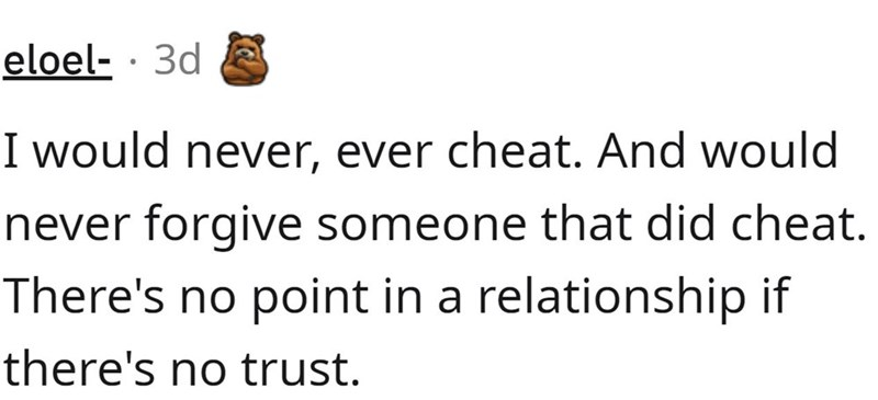 Mammal - eloel- · 3d I would never, ever cheat. And would never forgive someone that did cheat. There's no point in a relationship if there's no trust.