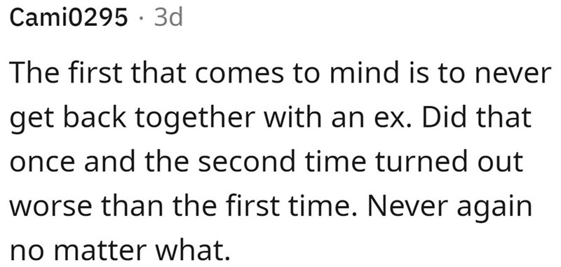 Font - Cami0295 · 3d The first that comes to mind is to never get back together with an ex. Did that once and the second time turned out worse than the first time. Never again no matter what.