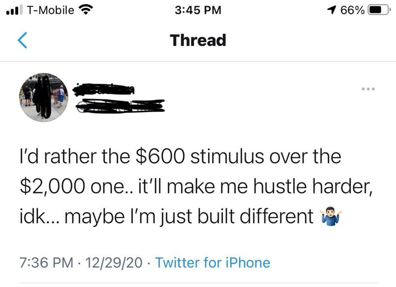 Font - ll T-Mobile 3:45 PM 1 66% Thread l'd rather the $600 stimulus over the $2,000 one.. it'll make me hustle harder, idk... maybe l'm just built different 7:36 PM 12/29/20 · Twitter for iPhone