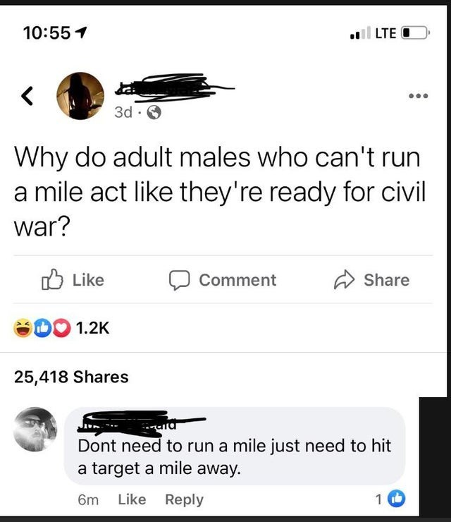 Font - 10:55 1 l LTE O く 3d · Why do adult males who can't run a mile act like they're ready for civil war? O Like Comment Share DO 1.2K 25,418 Shares Dont need to run a mile just need to hit a target a mile away. 6m Like Reply
