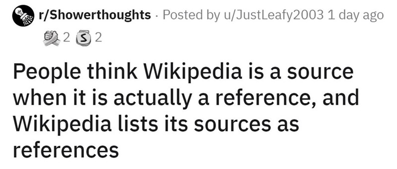 Font - A r/Showerthoughts - Posted by u/JustLeafy2003 1 day ago の232 People think Wikipedia is a source when it is actually a reference, and Wikipedia lists its sources as references