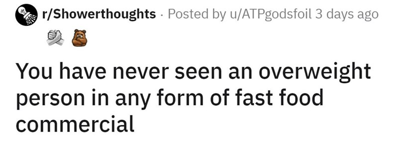 Font - r/Showerthoughts - Posted by u/ATPgodsfoil 3 days ago You have never seen an overweight person in any form of fast food commercial