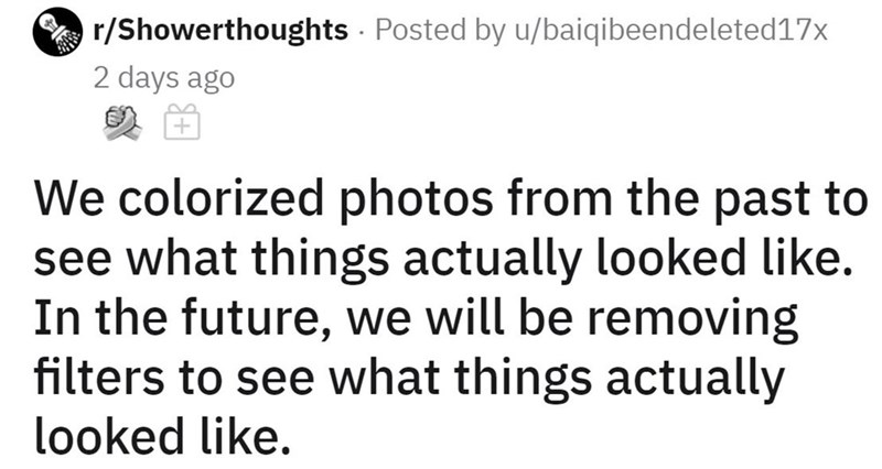 Font - r/Showerthoughts Posted by u/baiqibeendeleted17x 2 days ago We colorized photos from the past to see what things actually looked like. In the future, we will be removing filters to see what things actually looked like.