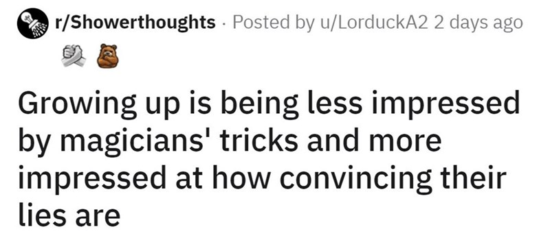 Font - A r/Showerthoughts Posted by u/LorduckA2 2 days ago Growing up is being less impressed by magicians' tricks and more impressed at how convincing their lies are