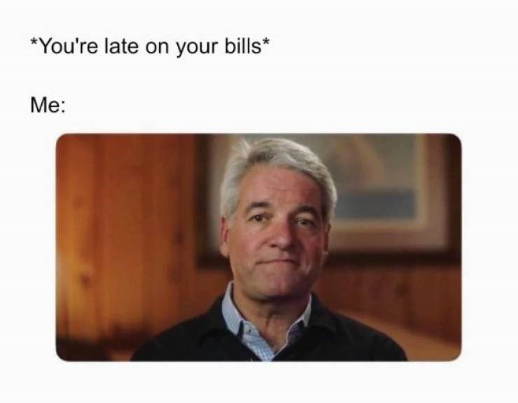 Jaw - *You're late on your bills* Me: