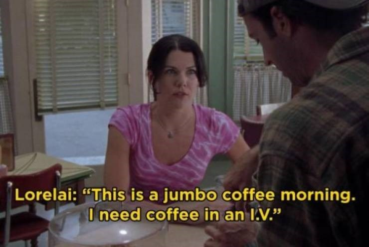 "Window blind - Lorelai: ""This is a jumbo coffee morning. I need coffee in an I.V."""