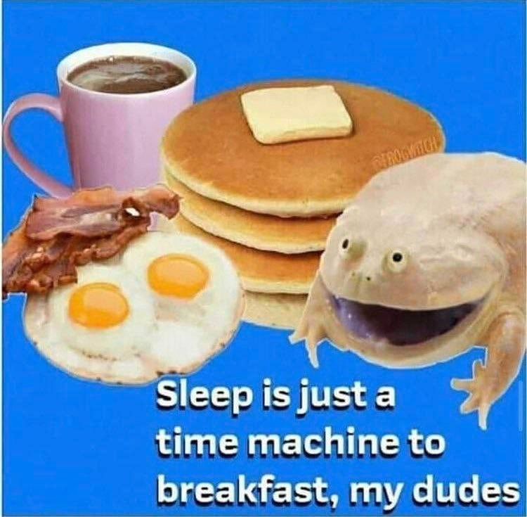 Food - EROGMICH Sleep is just a time machine to breakfast, my dudes