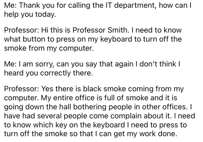 Font - Me: Thank you for calling the IT department, how can I help you today. Professor: Hi this is Professor Smith. I need to know what button to press on my keyboard to turn off the smoke from my computer. Me: I am sorry, can you say that again I don't think I heard you correctly there. Professor: Yes there is black smoke coming from my computer. My entire office is full of smoke and it is going down the hall bothering people in other offices. I have had several people come complain about it.