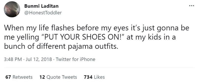"""Font - Bunmi Laditan @HonestToddler When my life flashes before my eyes it's just gonna be me yelling """"PUT YOUR SHOES ON!"""" at my kids in a bunch of different pajama outfits. 3:48 PM · Jul 12, 2018 · Twitter for iPhone 67 Retweets 12 Quote Tweets 734 Likes"""