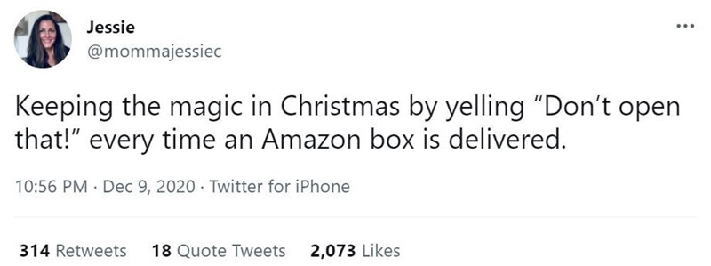 """Font - Jessie @mommajessiec Keeping the magic in Christmas by yelling """"Don't open that!"""" every time an Amazon box is delivered. 10:56 PM · Dec 9, 2020 · Twitter for iPhone 314 Retweets 18 Quote Tweets 2,073 Likes"""