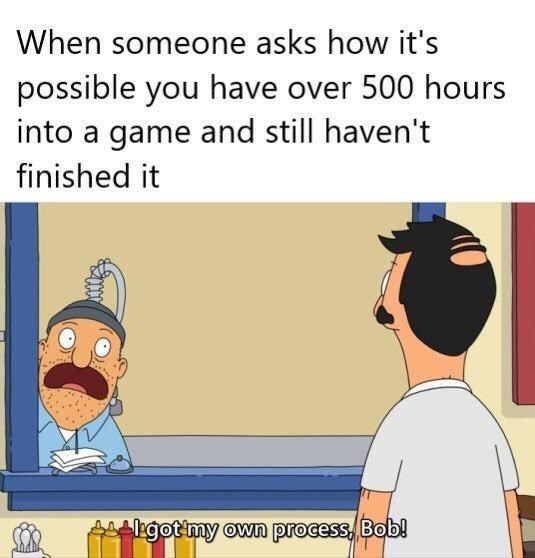 Cartoon - When someone asks how it's possible you have over 500 hours into a game and still haven't finished it Agotmy own process, Bob!