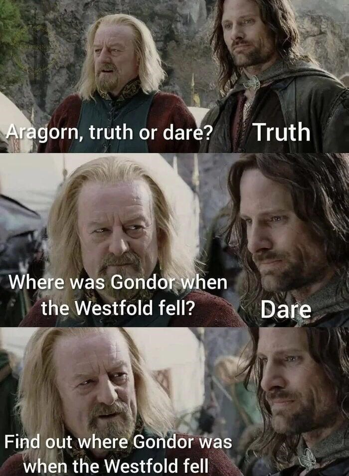 Forehead - HORD RINS Aragorn, truth or dare? Truth Where was Gondor when the Westfold fell? Dare Find out where Gondor was when the Westfold fell