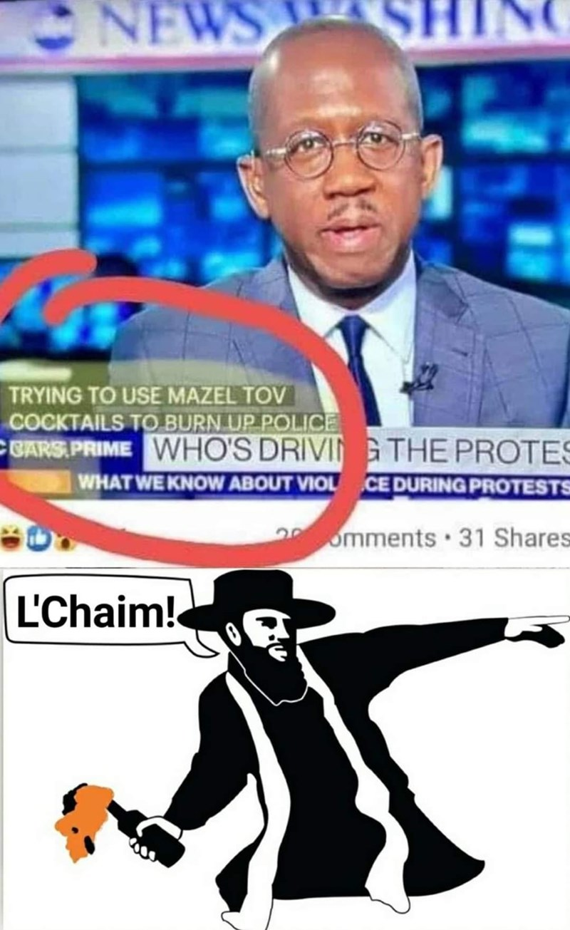 Organ - NEWS INC TRYING TO USE MAZEL TOV COCKTAILS TO BURN UP POLICE CGARS PRIME VWHO'S DRIVIN G THE PROTES WHAT WE KNOW ABOUT VIOL CE DURING PROTESTS 28omments 31 Shares L'Chaim!